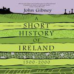 A Short History of Ireland, 1500-2000, John Gibney