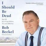 I Should Be Dead My Life Surviving Politics, TV, and Addiction, Bob Beckel