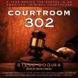 Courtroom 302 A Year Behind the Scenes in an American Criminal Courthouse, Steve Bogira
