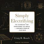 Simply Electrifying The Technology that Transformed the World, from Benjamin Franklin to Elon Musk, Craig R. Roach