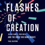 Flashes of Creation George Gamow, Fred Hoyle, and the Great Big Bang Debate, Paul Halpern