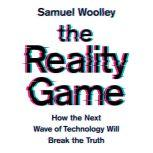 The Reality Game How the Next Wave of Technology Will Break the Truth, Samuel Woolley