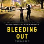 Bleeding Out The Devastating Consequences of Urban Violence--and a Bold New Plan for Peace in the Streets, Thomas Abt