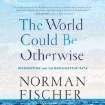 World Could Be Otherwise, The Imagination and the Bodhisattva Path, Norman Fischer