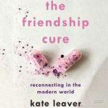 The Friendship Cure Reconnecting in the Modern World, Kate Leaver