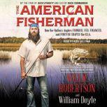 The American Fisherman How Our Nation's Anglers Founded, Fed, Financed, and Forever Shaped the U.S.A., Willie Robertson