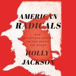 American Radicals How Nineteenth-Century Protest Shaped the Nation, Holly Jackson