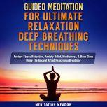 Guided Meditation for Ultimate Relaxation with Deep Breathing Techniques Achieve Stress Reduction, Anxiety Relief, Mindfulness, & Deep Sleep Using The Ancient Art of Pranayama Breathing, Meditation Meadow