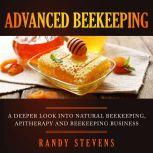 Advanced Beekeeping A Deeper Look into Natural Beekeeping, Apitherapy and Beekeeping Business, Randy Stevens