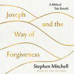 Joseph and the Way of Forgiveness A Biblical Tale Retold, Stephen Mitchell