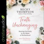 Truth Unchanging Hearing God Daily in the Midst of Motherhood, Becky Thompson