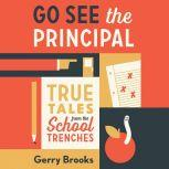 Go See the Principal True Tales from the School Trenches, Gerry Brooks