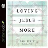 Loving Jesus More, Philip Graham Ryken