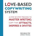 Love-Based Copywriting System A Step-by-Step Process to Master Writing Copy That Attracts, Inspires and Invites, Michele PW (Pariza Wacek)