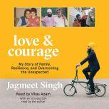 Love & Courage My Story of Family, Resilience, and Overcoming the Unexpected, Jagmeet Singh