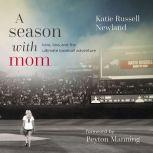 A Season with Mom Love, Loss, and the Ultimate Baseball Adventure, Katie  Russell Newland