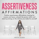 Assertiveness Affirmations Positive assertiveness affirmations; training for women and teens; unleash the power within and stand up strong on the choices you make for yourself, Kristin Morin