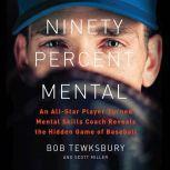 Ninety Percent Mental An All-Star Player Turned Mental Skills Coach Reveals the Hidden Game of Baseball, Bob Tewksbury