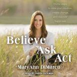 Believe, Ask, Act Divine Steps to Raise Your Intuition, Create Change, and Discover Happiness, Mary Ann DiMarco