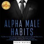 ALPHA MALE HABITS The Winning Path to Become Enterprising and Successful with Daily Habits. Self-Discipline: Achieve Your Goals with Focus and Building a Mental Toughness as a Real Alpha Man. NEW VERSION