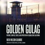 Golden Gulag Prisons, Surplus, Crisis, and Opposition in Globalizing California, Ruth Wilson Gilmore
