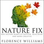 The Nature Fix Why Nature Makes us Happier, Healthier, and More Creative, Florence Williams