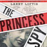 The Princess Spy The True Story of World War II Spy Aline Griffith, Countess of Romanones, Larry Loftis