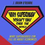 Why Superman Doesn't Take Over The World What Superheroes Can Tell Us About Economics, J. Brian O'Roark