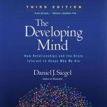 The Developing Mind, Third Edition How Relationships and the Brain Interact to Shape Who We Are, Daniel J. Siegel, M.D.