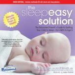 The Sleepeasy Solution The Exhausted Parent's Guide to Getting Your Child to Sleep---from Birth to Age 5, Jill Spivack