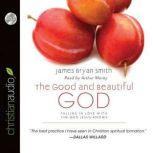 The Good and Beautiful God Falling in Love With the God Jesus Knows, James Bryan Smith