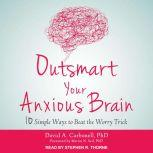 Outsmart Your Anxious Brain Ten Simple Ways to Beat the Worry Trick, PhD Carbonell