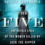 The Five The Untold Lives of the Women Killed by Jack the Ripper, Hallie Rubenhold