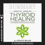 Summary of Medical Medium Thyroid Healing: The Truth behind Hashimoto's, Grave's, Insomnia, Hypothyroidism, Thyroid Nodules & Epstein-Barr by Anthony William, Readtrepreneur Publishing