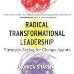 Radical Transformational Leadership Strategic Action for Change Agents, Monica Sharma