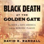 Black Death at the Golden Gate The Race to Save America from the Bubonic Plague, David K. Randall