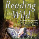 Reading in the Wild The Book Whisperer's Keys to Cultivating Lifelong Reading Habits, Susan Kelley