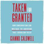 Taken for Granted How Conservatism Can Win Back the Americans That Liberalism Failed, Gianno Caldwell