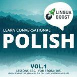 Learn Conversational Polish Vol. 1 Lessons 1-30. For beginners. Learn in your car. Learn on the go. Learn wherever you are., LinguaBoost