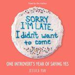 Sorry I'm Late, I Didn't Want to Come One Introvert's Year of Saying Yes, Jessica Pan
