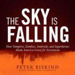 The Sky Is Falling How Vampires, Zombies, Androids, and Superheroes Made America Great for Extremism, Peter Biskind