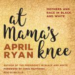 At Mama's Knee Mothers and Race in Black and White, April Ryan