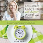 Intermittent Fasting for Women Over 50 The Ultimate Guide for a Natural Approach to Weight Loss and Looking Younger, Formulated for Mature Women, Megan Whiteley