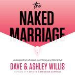 The Naked Marriage Undressing the truth about sex, intimacy and lifelong love, Dave Willis