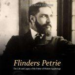 Flinders Petrie: The Life and Legacy of the Father of Modern Egyptology, Charles River Editors