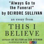 "Always Go to the Funeral A ""This I Believe"" Essay, Deirdre Sullivan"