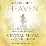 Waking Up in Heaven A True Story of Brokenness, Heaven, and Life Again, Crystal McVea