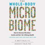 The Whole-Body Microbiome How to Harness Microbes--Inside and Out--for Lifelong Health, B. Brett Finlay, PhD