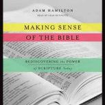 Making Sense of the Bible Rediscovering the Power of Scripture Today, Adam Hamilton