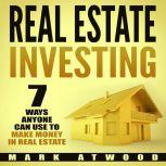 Real Estate Investing: 7 Ways ANYONE Can Use To Make Money In Real Estate (2018), Mark Atwood